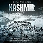 Kashmir: The History and Legacy of the Indian Subcontinent's Most Disputed Territory | Charles River Editors