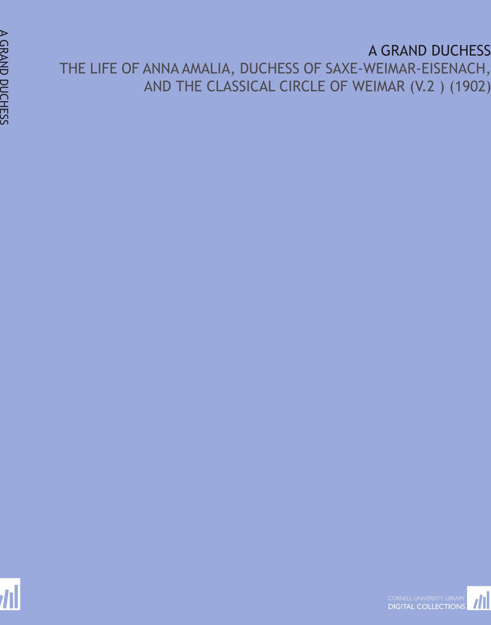 A Grand Duchess: The Life of Anna Amalia, Duchess of Saxe-Weimar-Eisenach, and the Classical Circle of Weimar (V.2 ) (1902) pdf epub