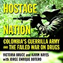 Hostage Nation: Colombia's Guerrilla Army and the Failed War on Drugs Audiobook by Victoria Bruce, Karin Hayes, Jorge Enrique Botero Narrated by Yetta Gottesman