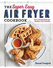 The Super Easy Air Fryer Cookbook: Crave-Worthy Recipes for Healthier Fried Favorites