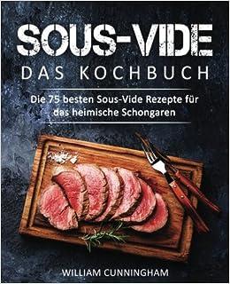 Sous Vide Das Kochbuch Die 75 Besten Sous Vide Rezepte Für Das
