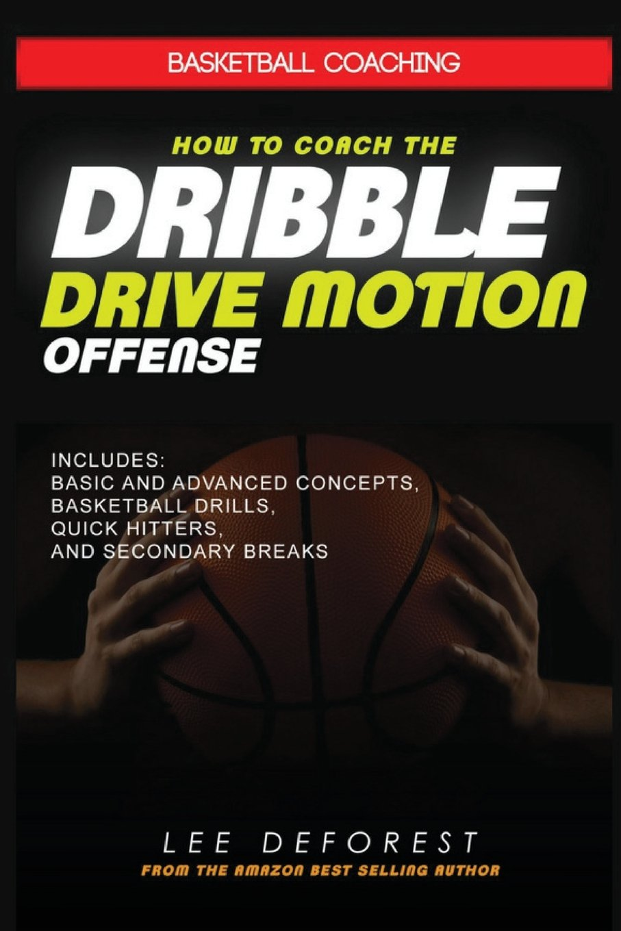 Basketball Coaching: How to Coach the Dribble Drive Motion Offense:  Includes Basic and Advanced Concepts, Basketball Drills, Quick Hitters, and  Secondary ...