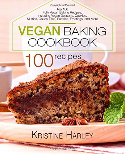 Vegan Baking Cookbook: Top 100 Fully Vegan Baking Recipes, Including Vegan Desserts, Cookies, Muffins, Cakes, Pies, Pastries, Frostings, and More by Kristine Harley