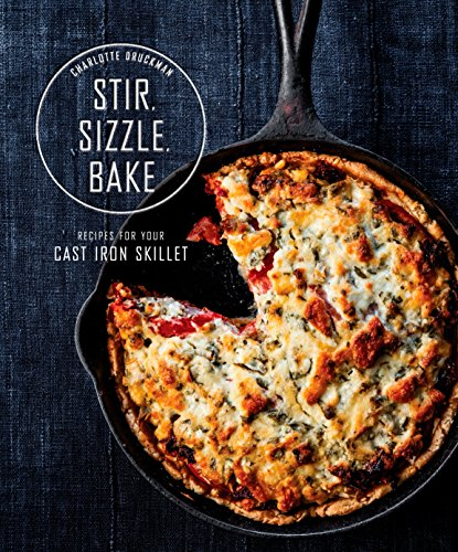 Stir, Sizzle, Bake: Recipes for Your Cast-Iron Skillet by Charlotte Druckman
