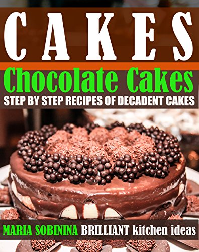 Cakes: Chocolate Cakes – Step by Step Recipes of Decadent Cakes (Cookbook: Bake the Cake Book 2) by [Sobinina, Maria]