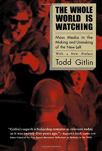 The Whole World Is Watching: Mass Media in the Making and Unmaking of the New Left, With a New Preface (The Sixties Years Of Hope Days Of Rage)