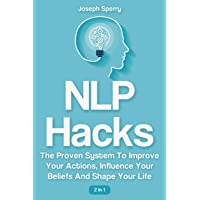 NLP Hacks 2 In 1: The Proven System To Improve Your Actions, Influence Your Beliefs And Shape Your Life