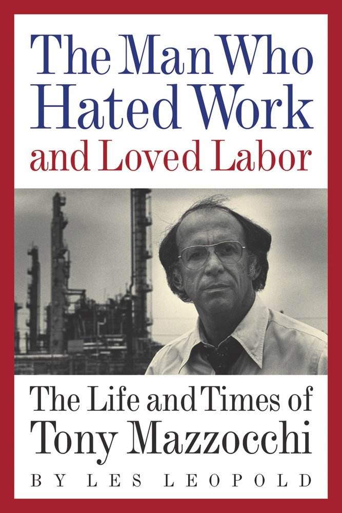 The Man Who Hated Work and Loved Labor: The Life and Times of Tony Mazzocchi pdf epub