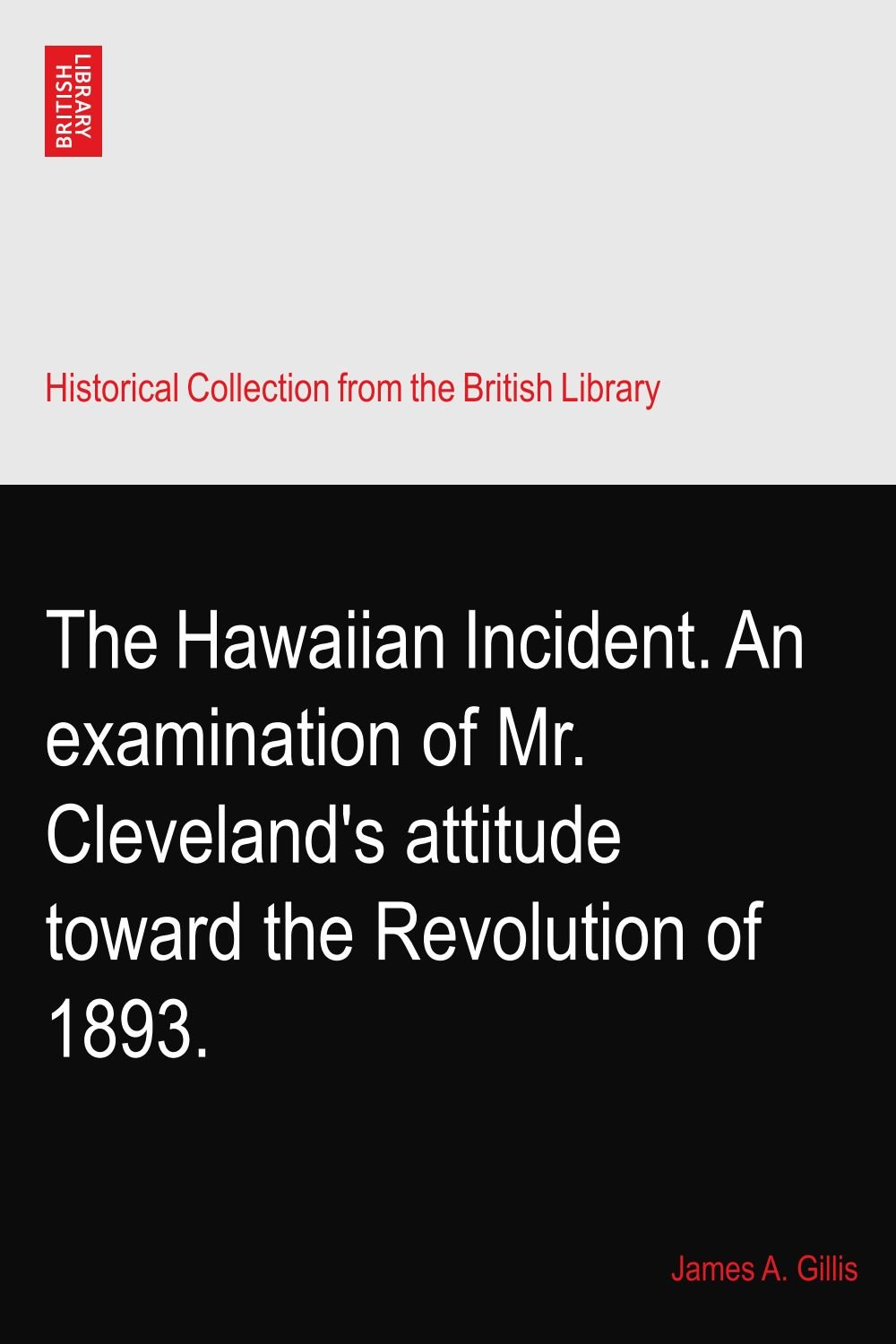 Download The Hawaiian Incident. An examination of Mr. Cleveland's attitude toward the Revolution of 1893. PDF