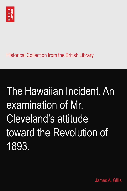 The Hawaiian Incident. An examination of Mr. Cleveland's attitude toward the Revolution of 1893. pdf