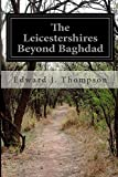 The Leicestershires Beyond Baghdad, Edward J. Thompson, 1500273309