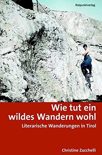 Wie tut ein wildes Wandern wohl: Literarische Wanderungen in Tirol