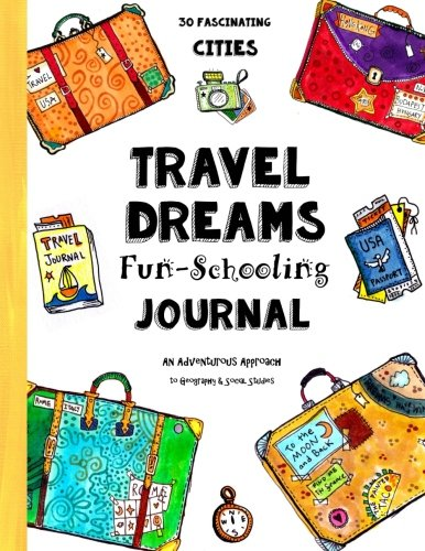 Travel Dreams Fun-Schooling Journal: 30 Fascinating Cities - An Adventurous Approach  to Geography & Social Studies