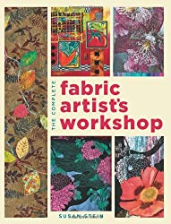 The Complete Fabric Artist's Workshop: Exploring Techniques and Materials for Creating Fashion and Decor Items from Artfully Altered Fabric