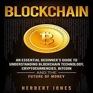 Blockchain: An Essential Beginner's Guide to Understanding Blockchain Technology, Cryptocurrencies, Bitcoin and the Future of Money Audiobook