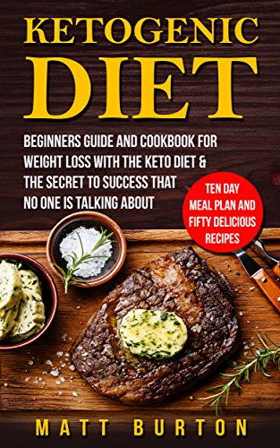 Ketogenic Diet: Beginners Guide and Cookbook for Weight Loss With the Keto Diet & The Secret To Success That No One is Talking About – Ten Day Meal Plan ... loss, diet, ketogenic book, diet book) by Matt Burton
