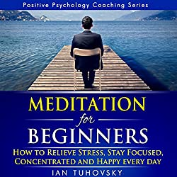 Meditation for Beginners: How to Relieve Stress, Stay Focused, Concentrated, and Happy Everyday