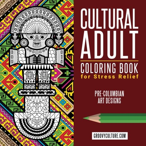 Pre Columbian Peru - Cultural Adult Coloring Book for Stress Relief Pre-Columbian Art Designs: 40 Designs for Coloring Based on Different Cultures of Ancient Peru (Inca & Pre-Inca Cultural Series) (Volume 1)