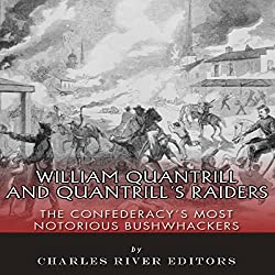 William Quantrill and Quantrill's Raiders: The Confederacy's Most Notorious Bushwhackers
