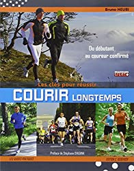 Courir longtemps, les clés pour réussir : Pour le plaisir, le bien-être ou la performance, du débutant au coureur confirmé