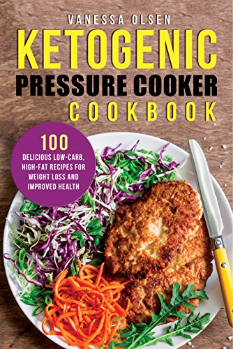 Ketogenic Pressure Cooker Cookbook: 100 Delicious Low-Carb, High-Fat Recipes for Weight Loss and Improved Health by Vanessa Olsen