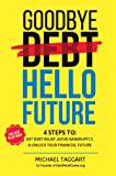 Goodbye Debt, Hello Future: A 4-Step method to help you get relief from debt, avoid bankruptcy, and unlock a better financial future.