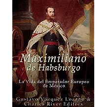 Maximiliano de Habsburgo: La Vida del Emperador Europeo de México (Spanish Edition)