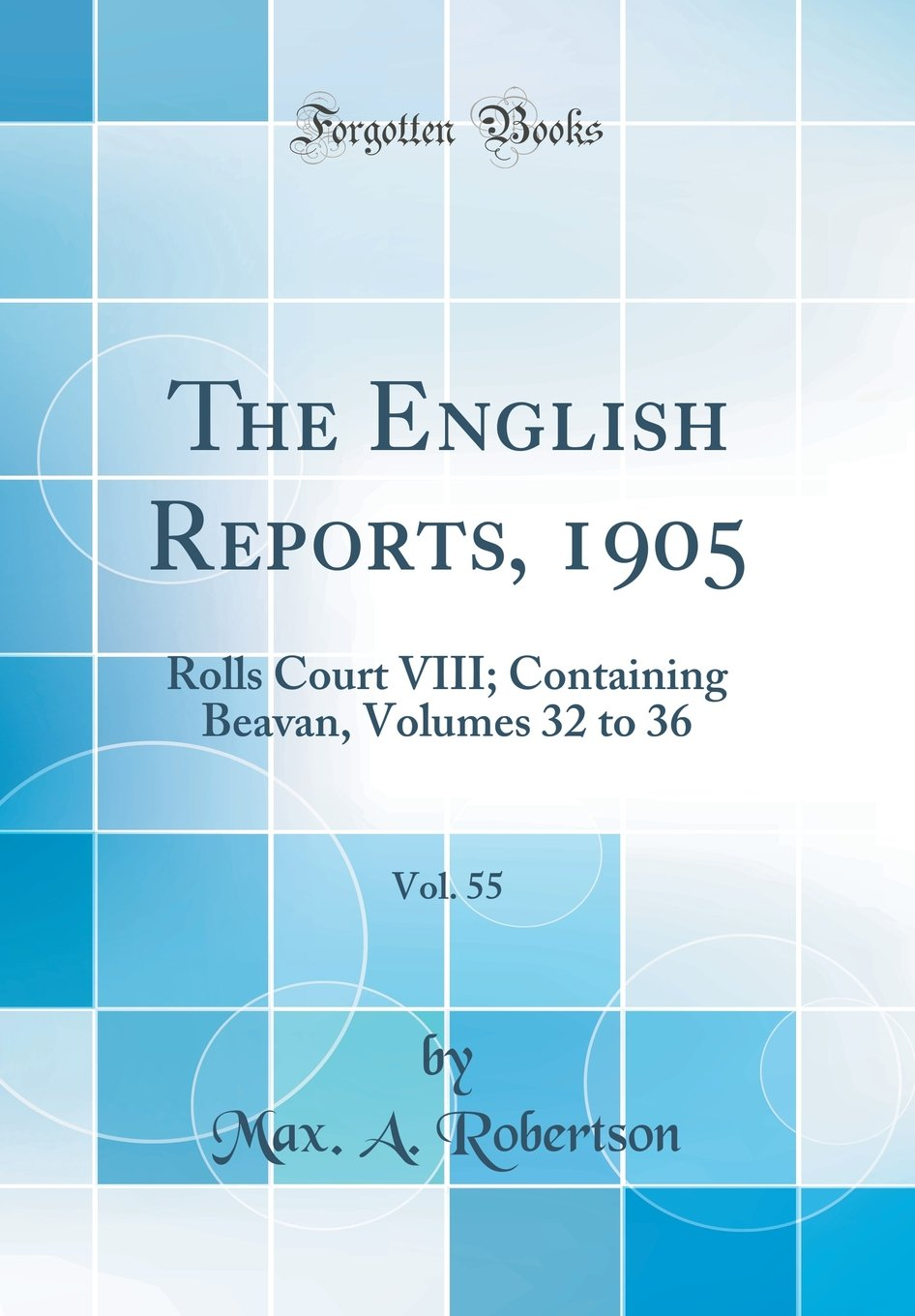 Read Online The English Reports, 1905, Vol. 55: Rolls Court VIII; Containing Beavan, Volumes 32 to 36 (Classic Reprint) pdf