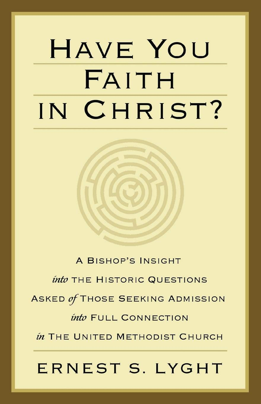 Read Online Have You Faith in Christ?: A Bishop's Insight into the Historic Questions Asked of Those Seeking Admission into Full Connection in The United Methodist Church. ebook