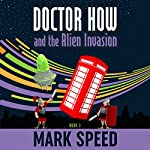 Doctor How and the Alien Invasion: Doctor How, Book 3 | Mark Speed