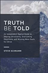 Truth Be Told: An Independent Baptist Guide to Sharing Christianity, Overcoming Objections, and Winning More Souls for Christ Paperback
