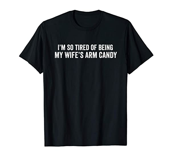 Lynstore S I'm So Tired Of Being My Wifes Arm Candy Valentine Husband T-shirt S-5