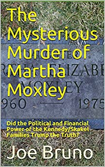 The Mysterious Murder of Martha Moxley: Did the Political and Financial Power of the Kennedy/Skakel Families Trump the Truth? by [Bruno, Joe]