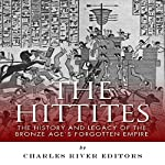 The Hittites: The History and Legacy of the Bronze Age's Forgotten Empire | Charles River Editors