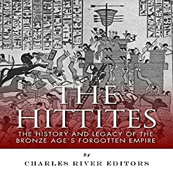 The Hittites: The History and Legacy of the Bronze Age's Forgotten Empire
