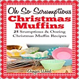 Oh So Scrumptious Christmas Muffins: 25 Scrumptious & Oozing Christmas Muffin Recipes (Oh So Scrumptious & Oozing Baking Recipes)