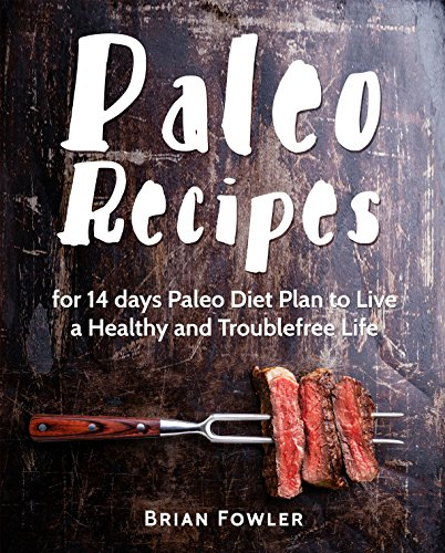 Paleo Diet Cookbook: Paleo Recipes for 14 days Paleo Diet Plan to Live a Healthy and Troublefree Life(Paleo Diet recipes, Paleo Diet Cooking, Paleo Diet Food, Paleo Slow Cooker)