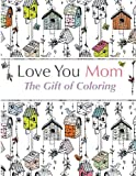 Love You Mom: The Gift Of Coloring: The perfect anti-stress coloring book for moms