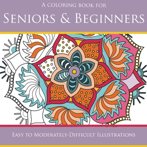 Coloring Books for Seniors: Including Books for Dementia and Alzheimers - Seniors & Beginners: Easy to Moderately-Difficult Illustrations (Coloring Books for Seniors) (Volume 1)