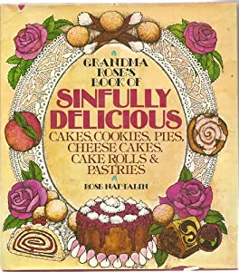 Grandma Rose's Book of Sinfully Delicious Cakes, Cookies, Pies, Cheese Cakes, Cake Rolls and Pastries Rose Naftalin