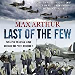 Last of the Few: The Battle of Britain in the Words of the Pilots Who Won It | Max Arthur