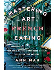 Mastering the Art of French Eating: From Paris Bistros to Farmhouse Kitchens, Lessons in Food and Love