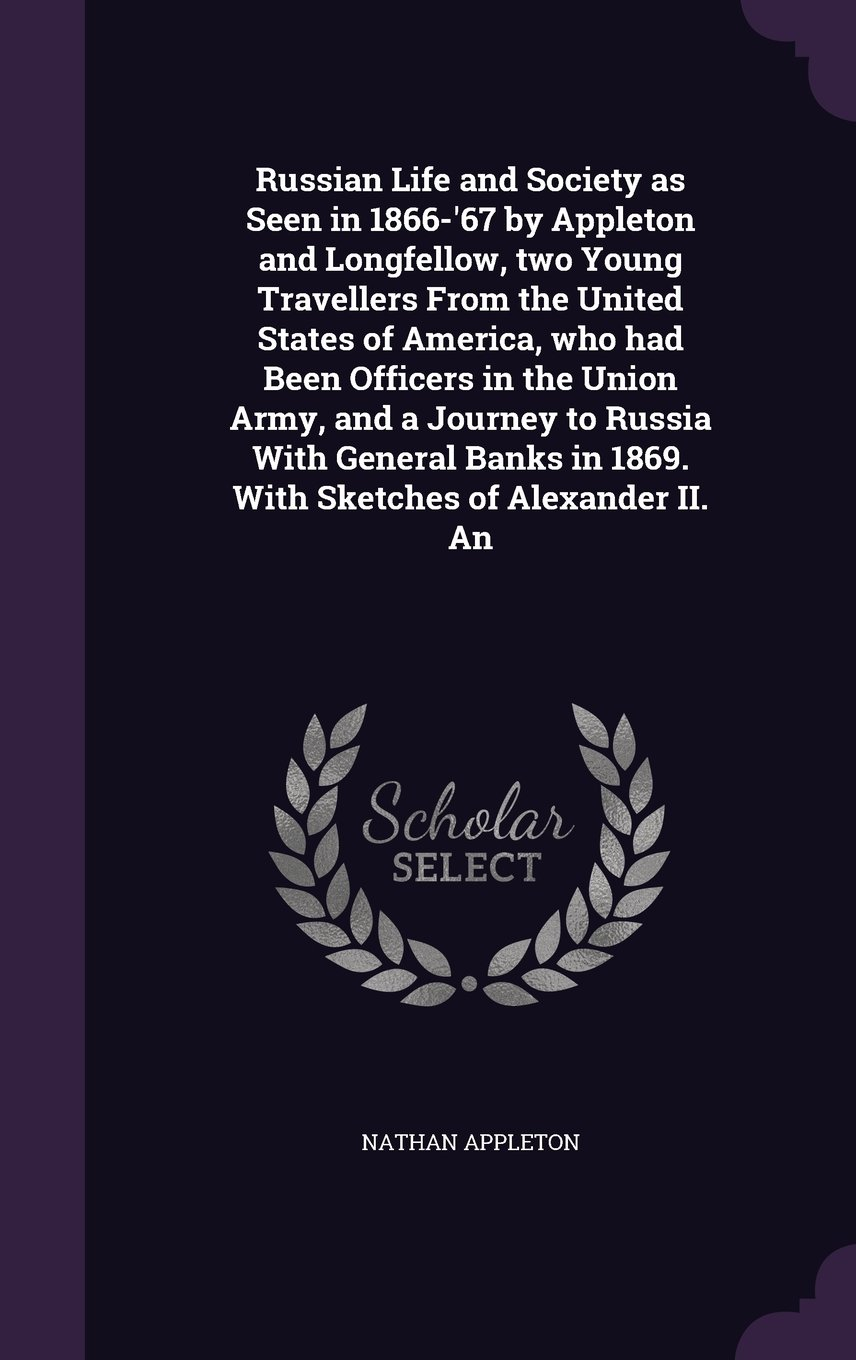 Russian Life and Society as Seen in 1866-'67 by Appleton and Longfellow, two Young Travellers From the United States of America, who had Been Officers ... in 1869. With Sketches of Alexander II. An PDF