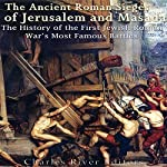 The Ancient Roman Sieges of Jerusalem and Masada: The History of the First Jewish-Roman War's Most Famous Battles    Charles River Editors