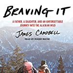 Braving It: A Father, a Daughter, and an Unforgettable Journey into the Alaskan Wild | James Campbell