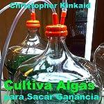 Cultiva Algas para Sacar Ganancia [Cultivating Algae for Profit]: Cómo Construir un Fotobiorreactor de Cultivo de Algas para Proteínas, Lípidos, Carbohidratos, Antioxidantes, Biocombustibles, y Biodiesel | Christopher Kinkaid