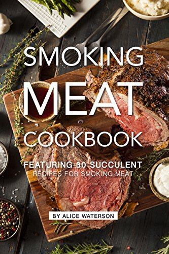 Smoking Meat Cookbook: Featuring 30 Succulent Recipes for Smoking Meat by Alice Waterson