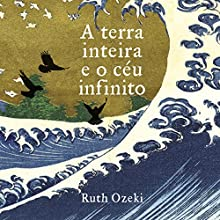 A terra inteira e o céu infinito [The Whole Earth and the Infinite Sky] Audiobook by Ruth Ozeki Narrated by Arianny Carvalho, Cláudia Barcellos