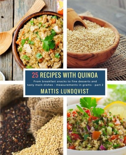 25 Recipes with Quinoa - part 2: From breakfast snacks to fine desserts and tasty main dishes - measurements in grams (Volume 2) by Mattis Lundqvist