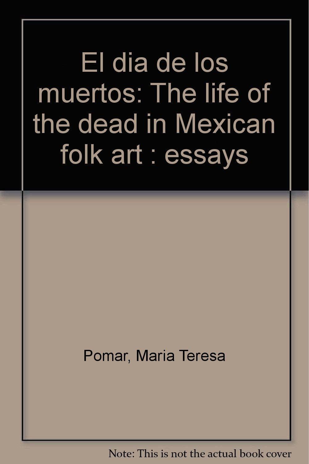 El Dia De Los Muertos The Life Of The Dead In Mexican Folk Art  El Dia De Los Muertos The Life Of The Dead In Mexican Folk Art  Essays  Maria Teresa Pomar Amazoncom Books Topics Of Essays For High School Students also Write My Papre  Do My Assey